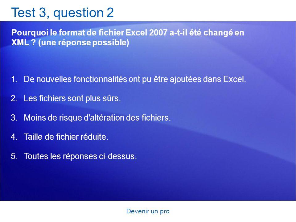 Devenir un pro Test 3, question 2 Pourquoi le format de fichier Excel 2007 a-t-il été changé en XML ? (une réponse possible) 1.De nouvelles fonctionna