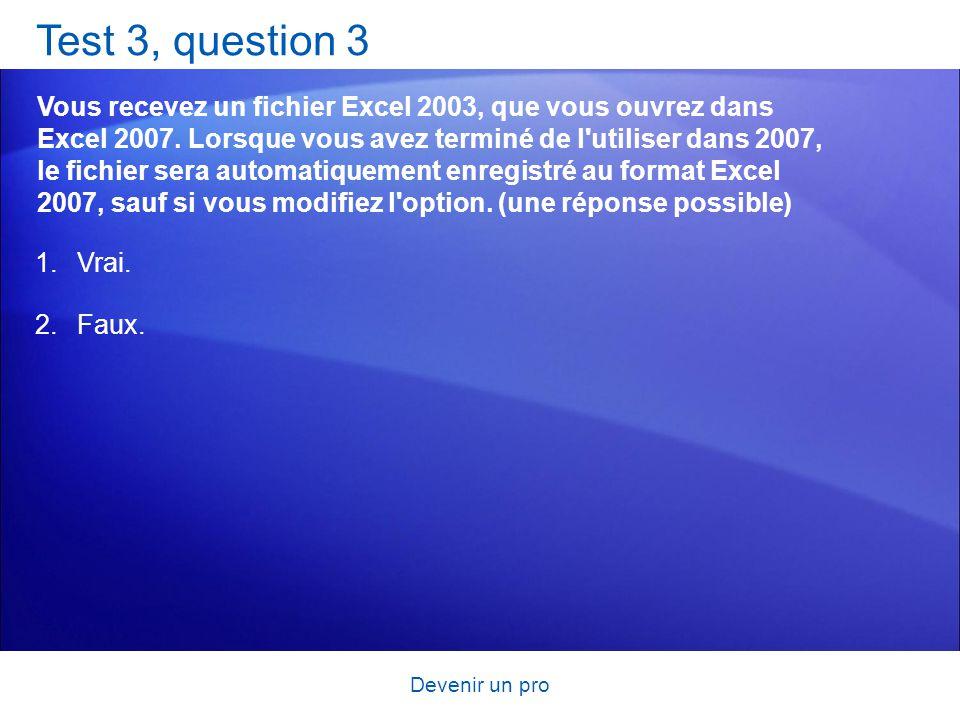 Devenir un pro Test 3, question 3 Vous recevez un fichier Excel 2003, que vous ouvrez dans Excel 2007. Lorsque vous avez terminé de l'utiliser dans 20
