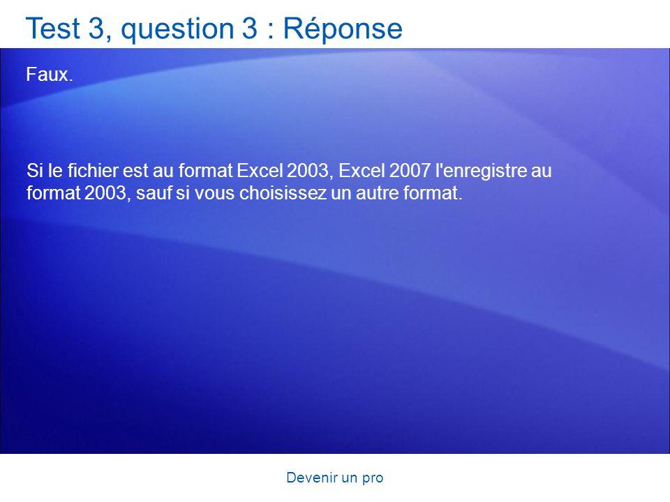 Devenir un pro Test 3, question 3 : Réponse Faux. Si le fichier est au format Excel 2003, Excel 2007 l'enregistre au format 2003, sauf si vous choisis