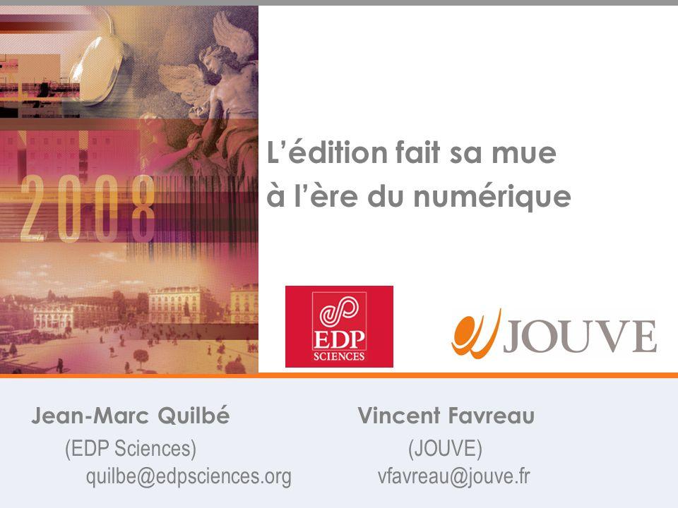 L'édition fait sa mue à l'ère du numérique Jean-Marc Quilbé Vincent Favreau (EDP Sciences) (JOUVE) quilbe@edpsciences.org vfavreau@jouve.fr