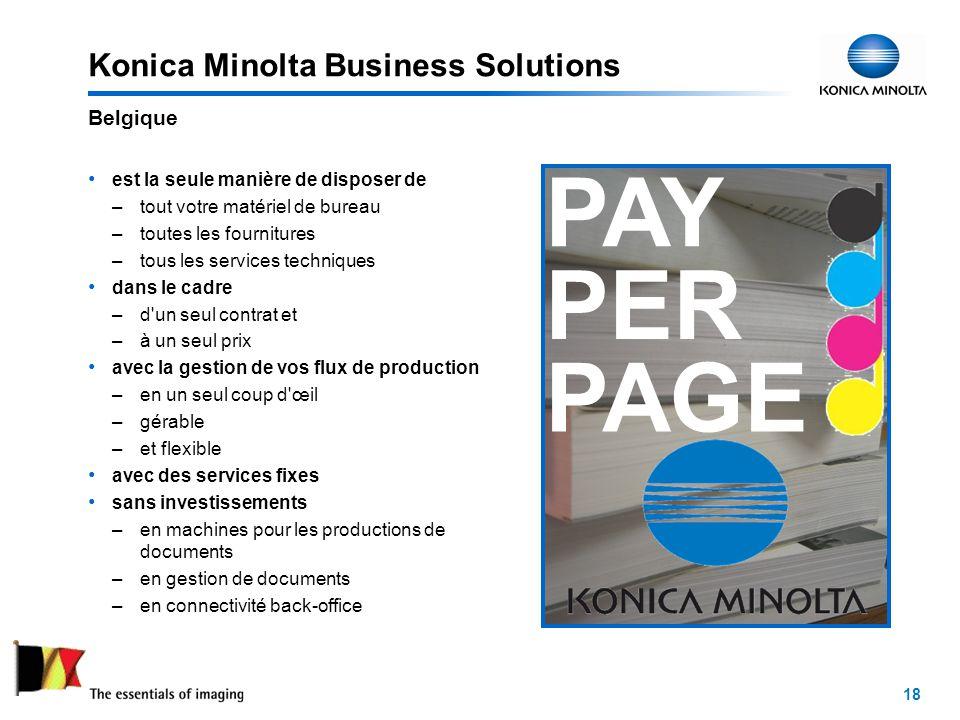 18 Konica Minolta Business Solutions est la seule manière de disposer de –tout votre matériel de bureau –toutes les fournitures –tous les services techniques dans le cadre –d un seul contrat et –à un seul prix avec la gestion de vos flux de production –en un seul coup d œil –gérable –et flexible avec des services fixes sans investissements –en machines pour les productions de documents –en gestion de documents –en connectivité back-office Belgique PAY PER PAGE