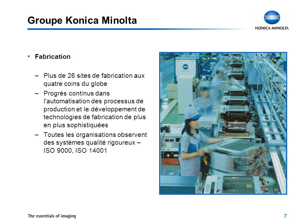 7 Groupe Konica Minolta Fabrication –Plus de 26 sites de fabrication aux quatre coins du globe –Progrès continus dans l automatisation des processus de production et le développement de technologies de fabrication de plus en plus sophistiquées –Toutes les organisations observent des systèmes qualité rigoureux – ISO 9000, ISO 14001