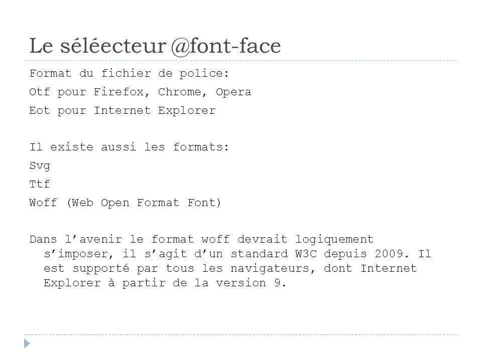 Le séléecteur @font-face Format du fichier de police: Otf pour Firefox, Chrome, Opera Eot pour Internet Explorer Il existe aussi les formats: Svg Ttf