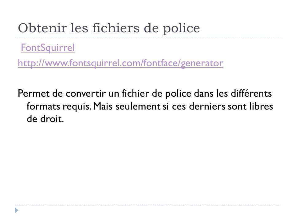 Obtenir les fichiers de police FontSquirrel http://www.fontsquirrel.com/fontface/generator Permet de convertir un fichier de police dans les différents formats requis.