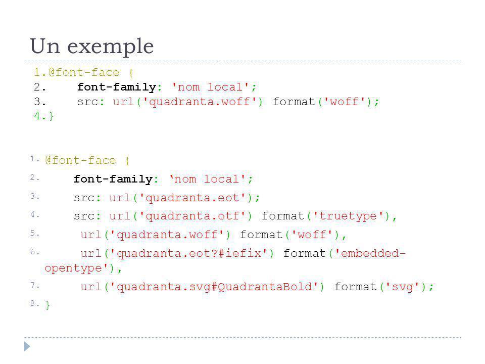Un exemple d'utilisation 1.h1, h2, h3 { 2. font-family: nom local ; 3.}