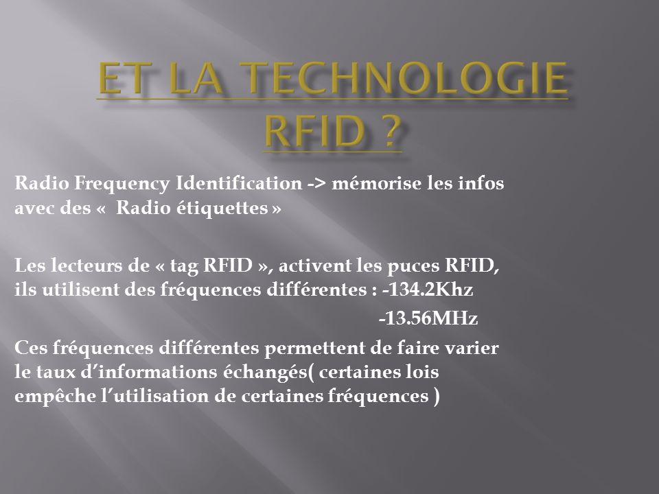 Radio Frequency Identification -> mémorise les infos avec des « Radio étiquettes » Les lecteurs de « tag RFID », activent les puces RFID, ils utilisent des fréquences différentes : -134.2Khz -13.56MHz Ces fréquences différentes permettent de faire varier le taux d'informations échangés( certaines lois empêche l'utilisation de certaines fréquences )