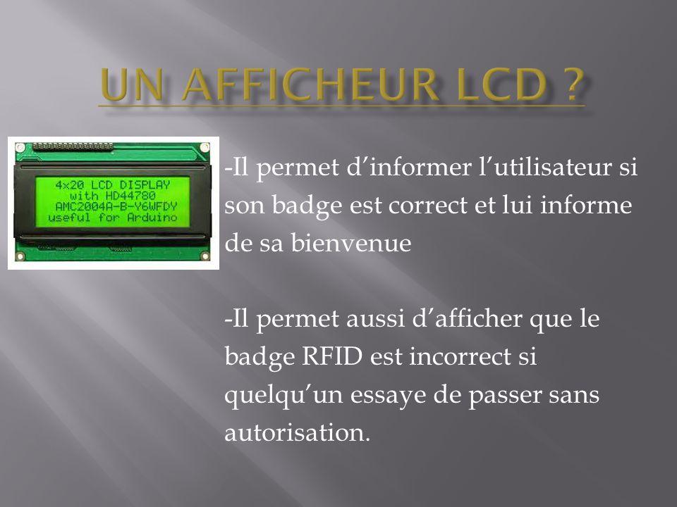 -Il permet d'informer l'utilisateur si son badge est correct et lui informe de sa bienvenue -Il permet aussi d'afficher que le badge RFID est incorrect si quelqu'un essaye de passer sans autorisation.