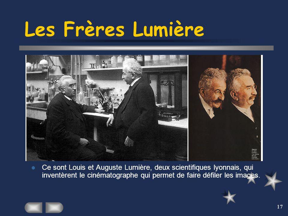 17 Les Frères Lumière Ce sont Louis et Auguste Lumière, deux scientifiques lyonnais, qui inventèrent le cinématographe qui permet de faire défiler les
