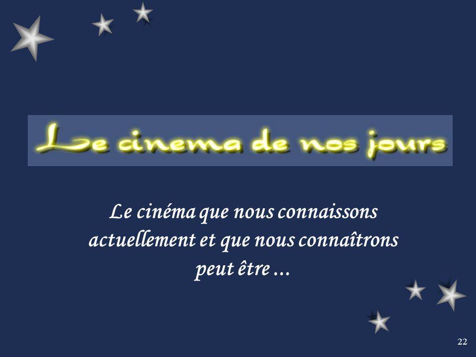 22 Le cinéma que nous connaissons actuellement et que nous connaîtrons peut être...