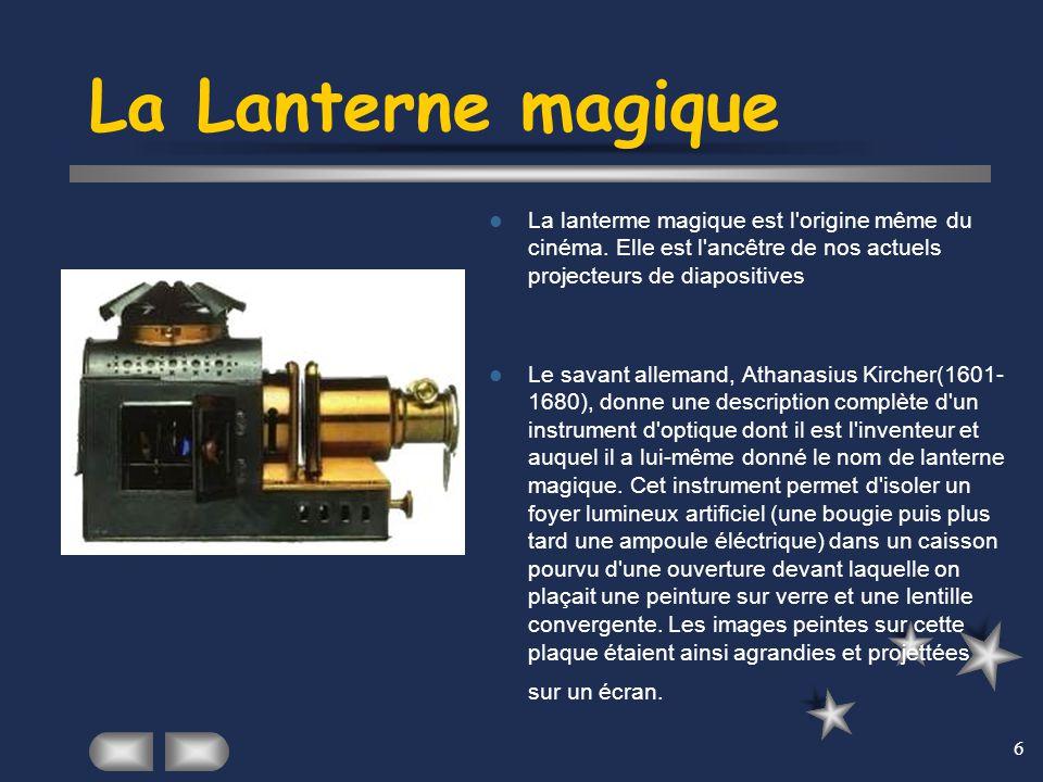 6 La Lanterne magique La lanterme magique est l'origine même du cinéma. Elle est l'ancêtre de nos actuels projecteurs de diapositives Le savant allema