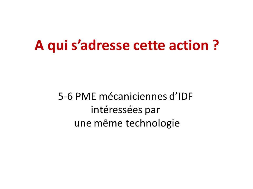 A qui s'adresse cette action ? 5-6 PME mécaniciennes d'IDF intéressées par une même technologie