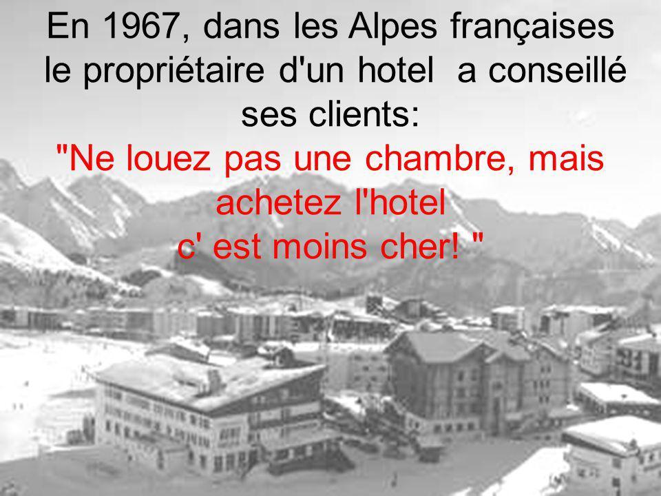 En 1967, dans les Alpes françaises le propriétaire d un hotel a conseillé ses clients: Ne louez pas une chambre, mais achetez l hotel c est moins cher.