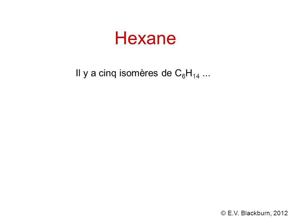 © E.V. Blackburn, 2012 Hexane Il y a cinq isomères de C 6 H 14...
