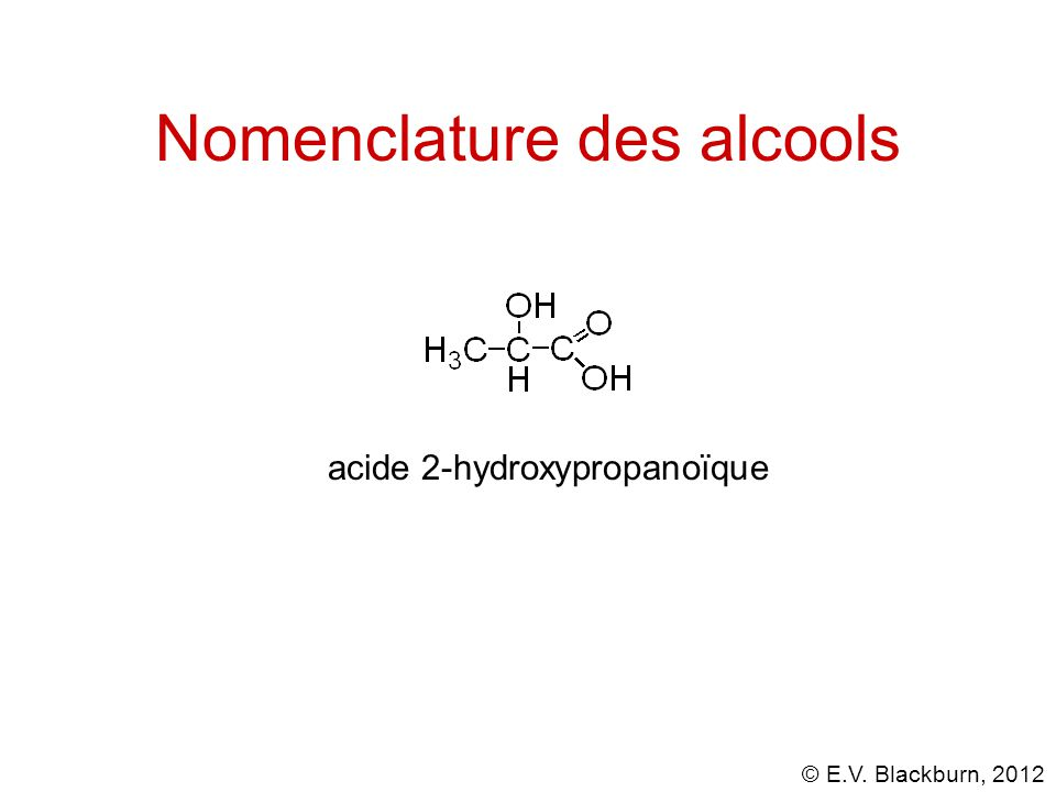 © E.V. Blackburn, 2012 Nomenclature des alcools acide 2-hydroxypropanoïque