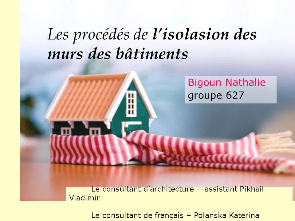 Les procédés de l'isolasion des murs des bâtiments Bigoun Nathalie groupe 627 Le consultant d'architecture – аssistant Pikhail Vladimir Lе consultant