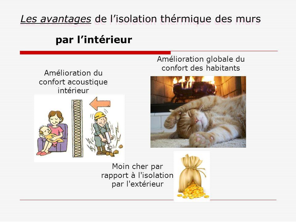 Les avantages de l'isolation thérmique des murs par l'intérieur Amélioration globale du confort des habitants Amélioration du confort acoustique intérieur Moin cher par rapport à l isolation par l extérieur