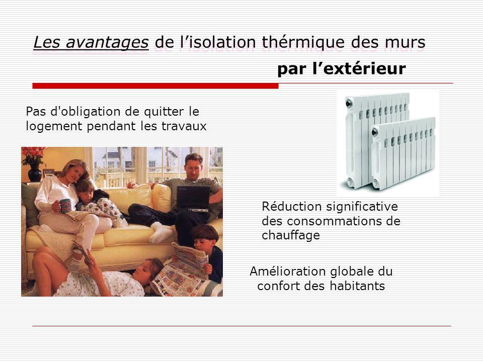 Les avantages de l'isolation thérmique des murs par l'extérieur Réduction significative des consommations de chauffage Pas d obligation de quitter le logement pendant les travaux Amélioration globale du confort des habitants