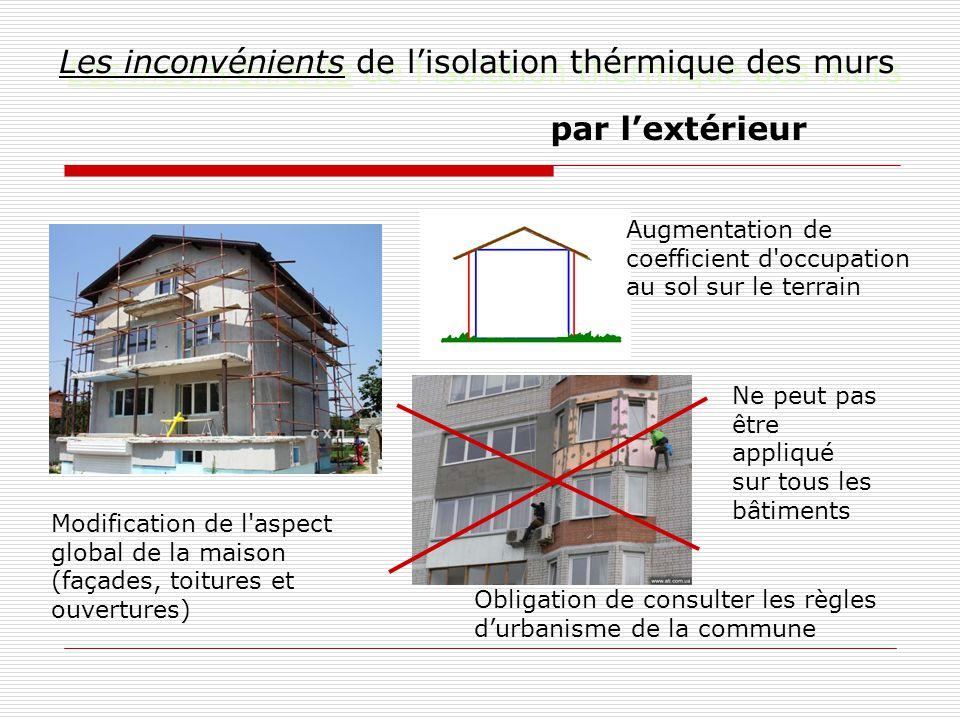 Les inconvénients de l'isolation thérmique des murs par l'extérieur Modification de l aspect global de la maison (façades, toitures et ouvertures) Ne peut pas être appliqué sur tous les bâtiments Augmentation de coefficient d occupation au sol sur le terrain Obligation de consulter les règles d'urbanisme de la commune
