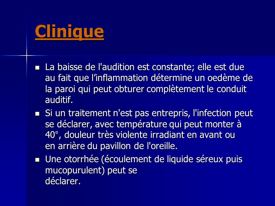 Clinique La baisse de l'audition est constante; elle est due au fait que l'inflammation détermine un oedème de la paroi qui peut obturer complètement