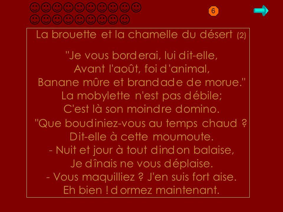 D1.2 La brouette et la chamelle u ésert (2) Je vous bor erai, lui it-elle, Avant l août, foi animal, Banane mûre et bran a e e morue. La mobylette n est pas ébile; C est là son moin re omino.