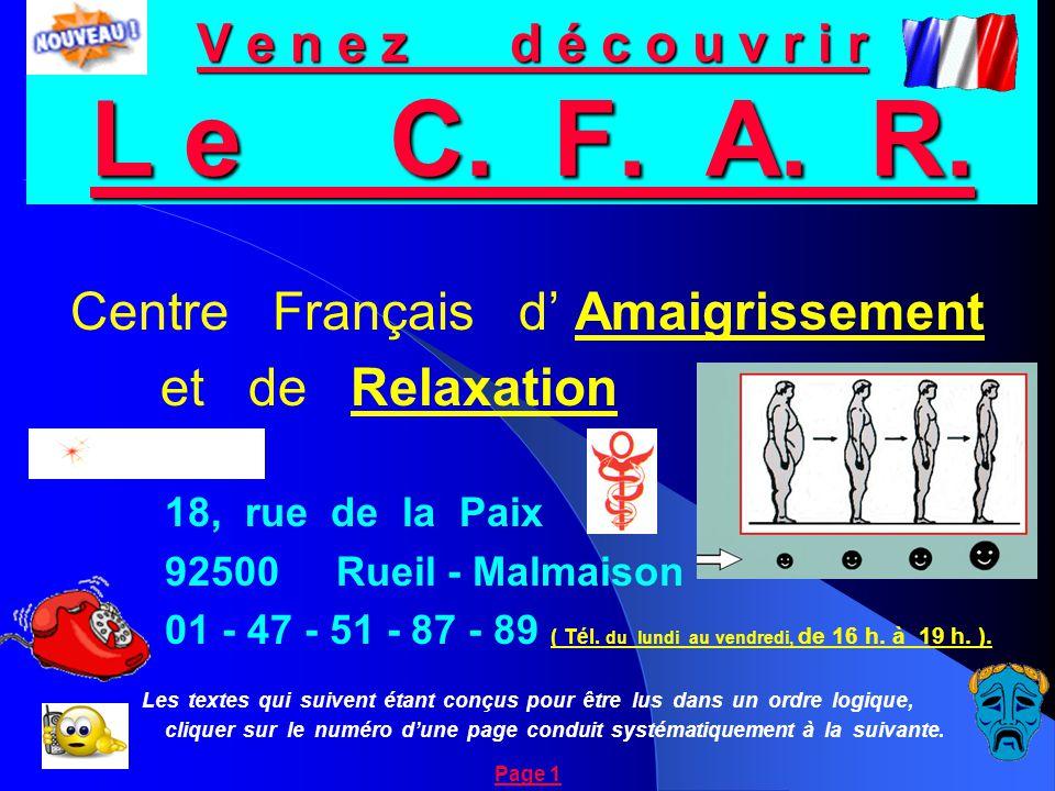 V e n e z d é c o u v r i r L e C. F. A. R. Centre Français d' Amaigrissement et de Relaxation 18, rue de la Paix 92500 Rueil - Malmaison 01 - 47 - 51