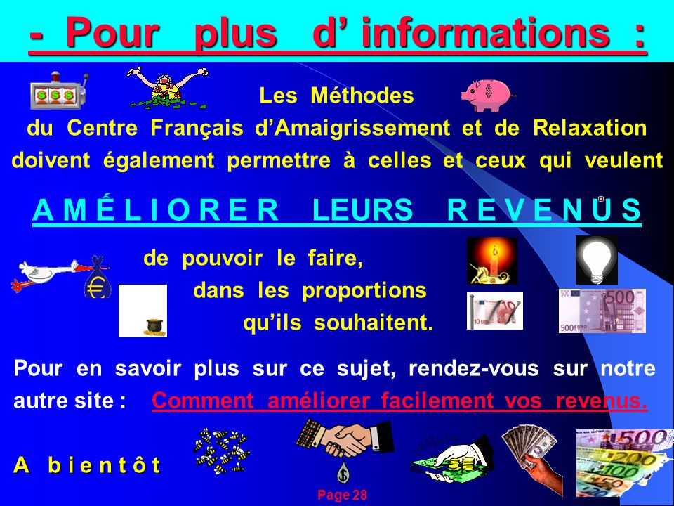 - Pour plus d' informations : Les Méthodes du Centre Français d'Amaigrissement et de Relaxation doivent également permettre à celles et ceux qui veulent A M Ế L I O R E R LEURS R E V E N U S de pouvoir le faire, dans les proportions qu'ils souhaitent.