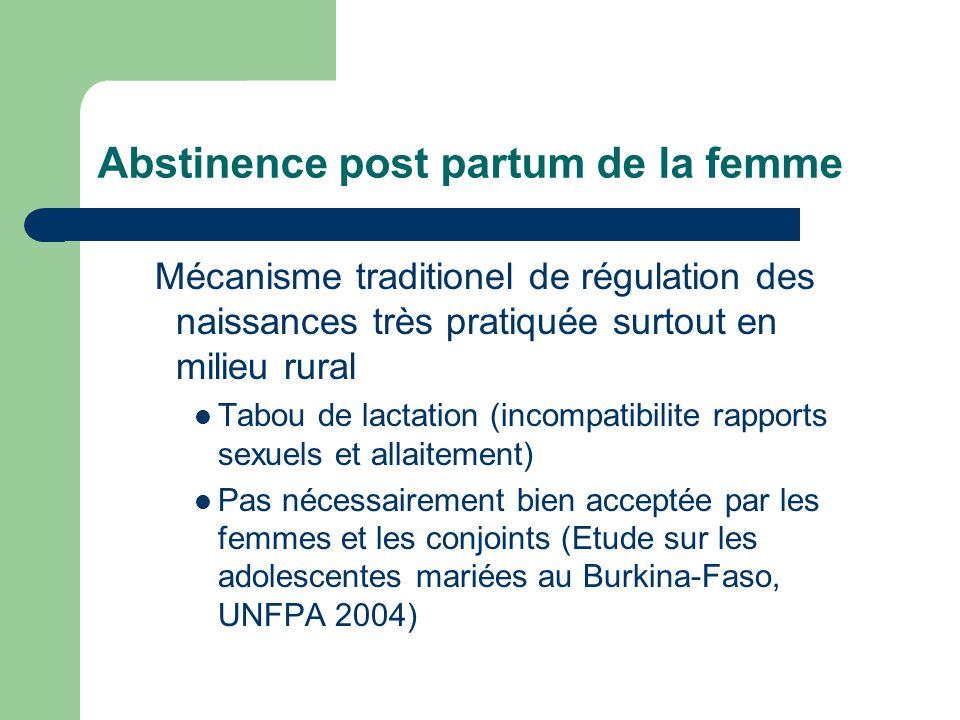 Abstinence post partum de la femme Mécanisme traditionel de régulation des naissances très pratiquée surtout en milieu rural Tabou de lactation (incompatibilite rapports sexuels et allaitement) Pas nécessairement bien acceptée par les femmes et les conjoints (Etude sur les adolescentes mariées au Burkina-Faso, UNFPA 2004)