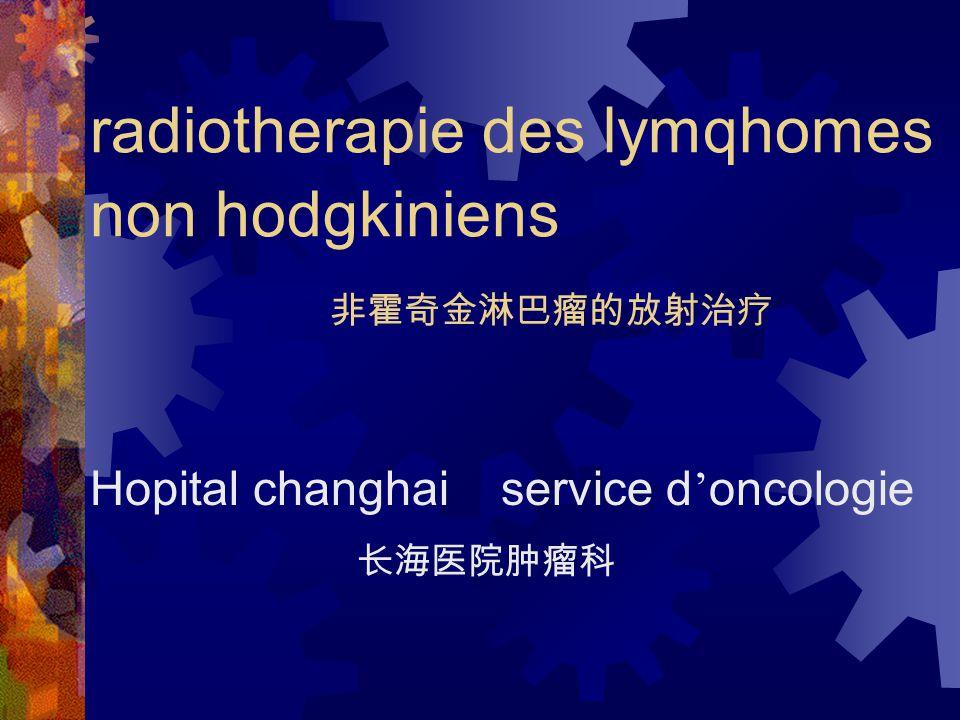 radiotherapie des lymqhomes non hodgkiniens 非霍奇金淋巴瘤的放射治疗 Hopital changhai service d ' oncologie 长海医院肿瘤科