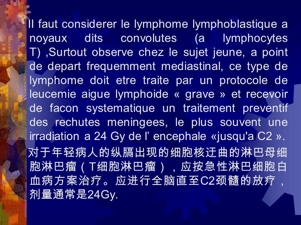 II faut considerer le lymphome lymphoblastique a noyaux dits convolutes (a lymphocytes T),Surtout observe chez le sujet jeune, a point de depart frequemment mediastinal, ce type de lymphome doit etre traite par un protocole de leucemie aigue lymphoide « grave » et recevoir de facon systematique un traitement preventif des rechutes meningees, le plus souvent une irradiation a 24 Gy de l' encephale «jusqu a C2 ».