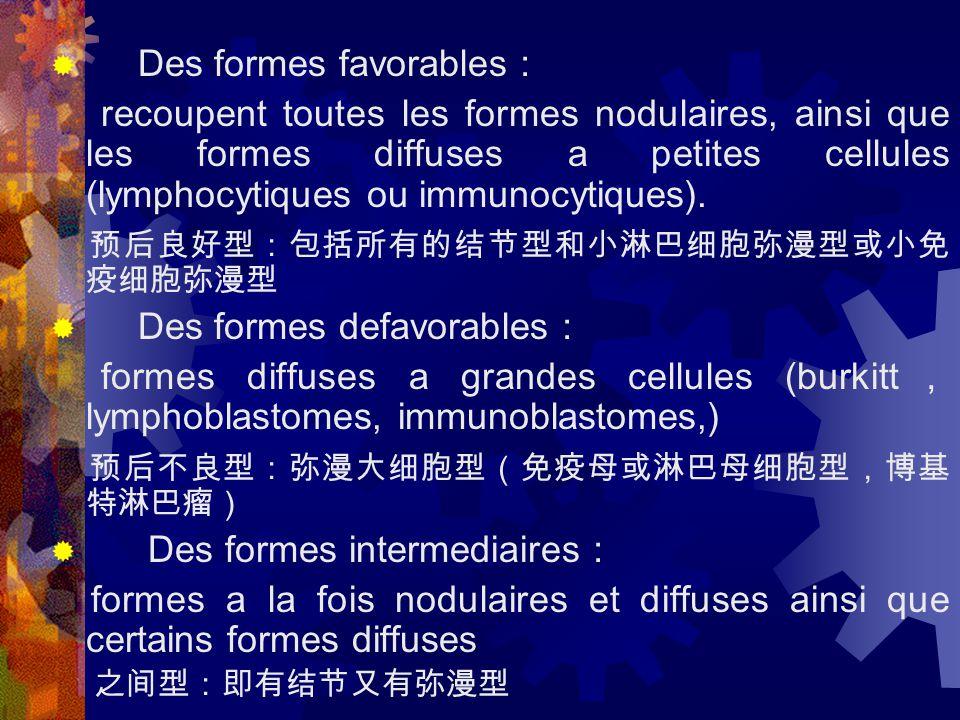  Des formes favorables : recoupent toutes les formes nodulaires, ainsi que les formes diffuses a petites cellules (lymphocytiques ou immunocytiques).