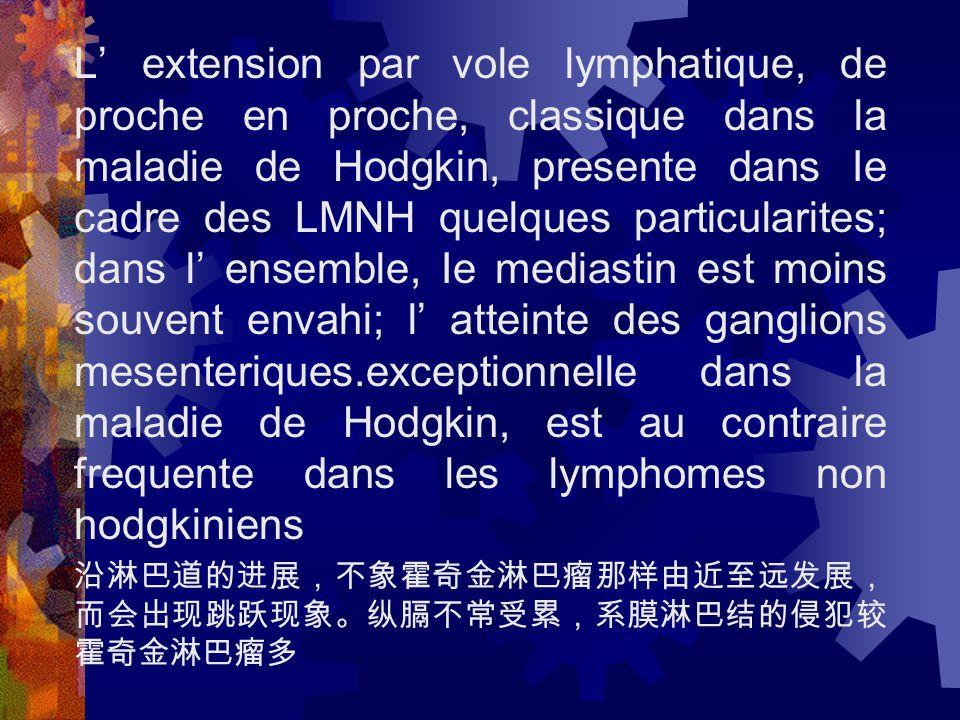 L' extension par vole lymphatique, de proche en proche, classique dans la maladie de Hodgkin, presente dans Ie cadre des LMNH quelques particularites; dans l' ensemble, Ie mediastin est moins souvent envahi; l' atteinte des ganglions mesenteriques.exceptionnelle dans la maladie de Hodgkin, est au contraire frequente dans les lymphomes non hodgkiniens 沿淋巴道的进展,不象霍奇金淋巴瘤那样由近至远发展, 而会出现跳跃现象。纵膈不常受累,系膜淋巴结的侵犯较 霍奇金淋巴瘤多