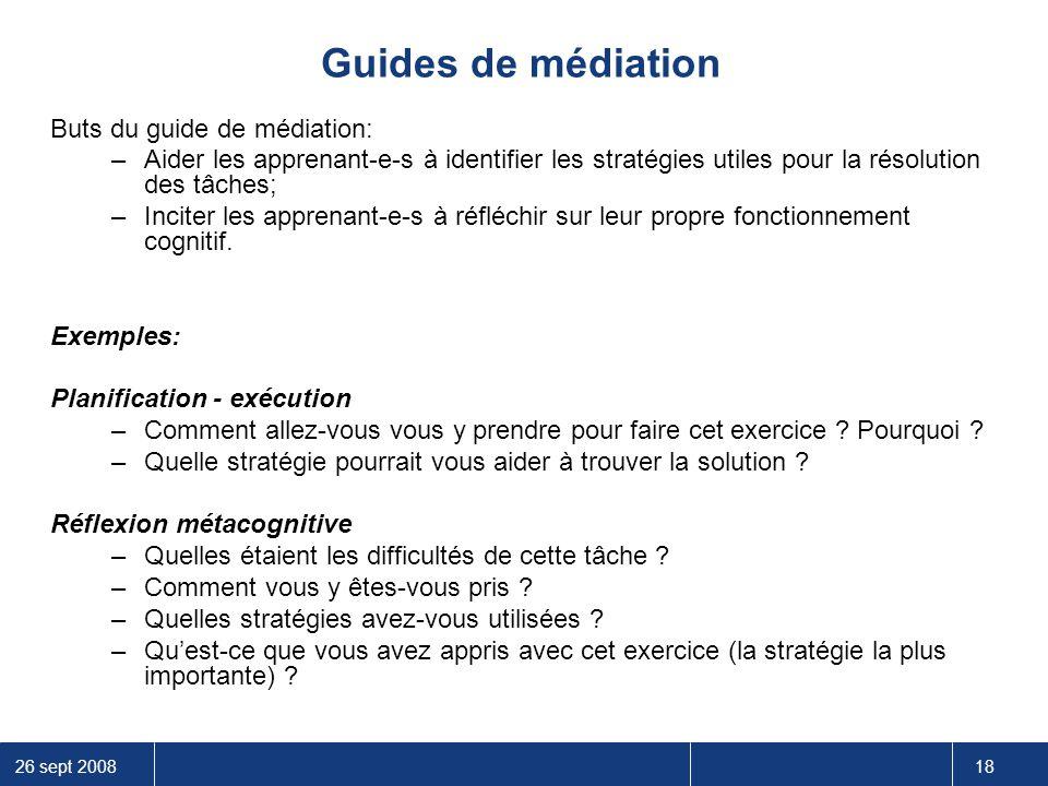 26 sept 2008 18 Guides de médiation Buts du guide de médiation: –Aider les apprenant-e-s à identifier les stratégies utiles pour la résolution des tâc
