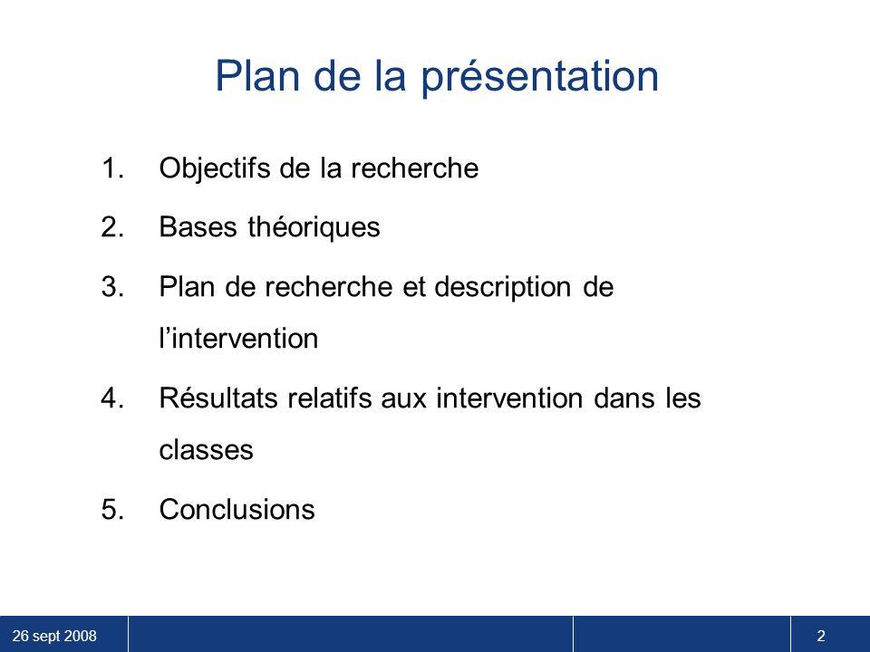 26 sept 2008 2 Plan de la présentation 1.Objectifs de la recherche 2.Bases théoriques 3.Plan de recherche et description de l'intervention 4.Résultats