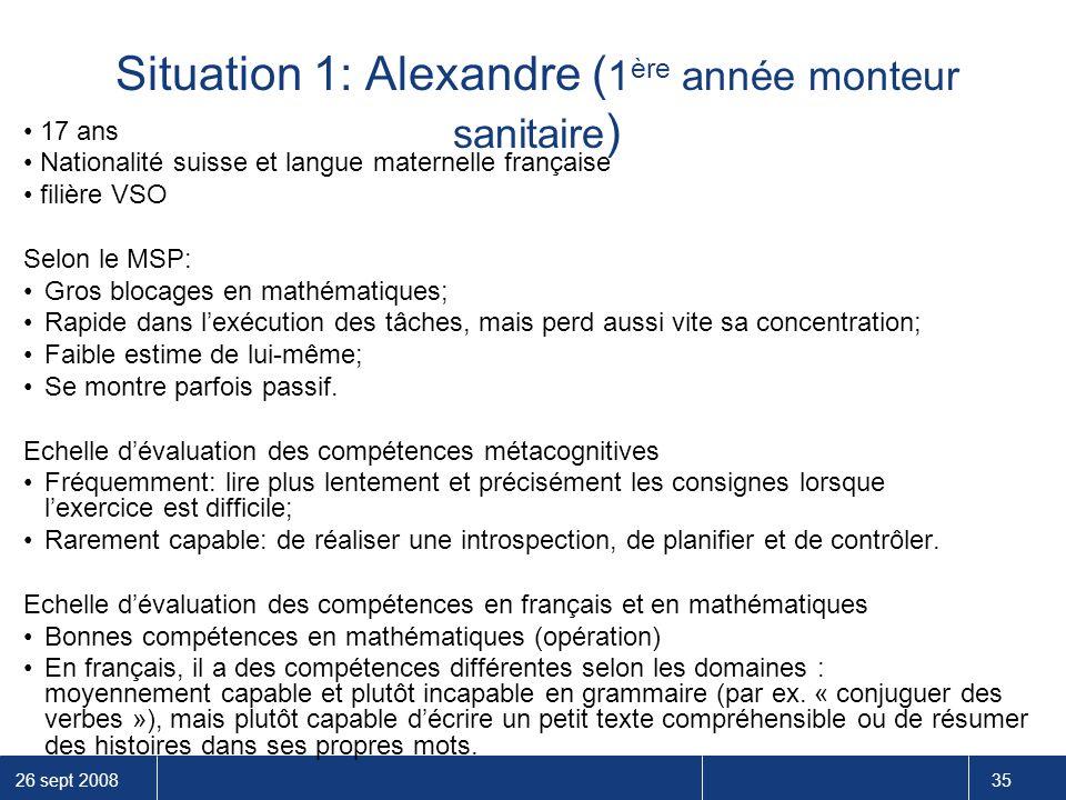 26 sept 2008 35 Situation 1: Alexandre ( 1 ère année monteur sanitaire ) 17 ans Nationalité suisse et langue maternelle française filière VSO Selon le