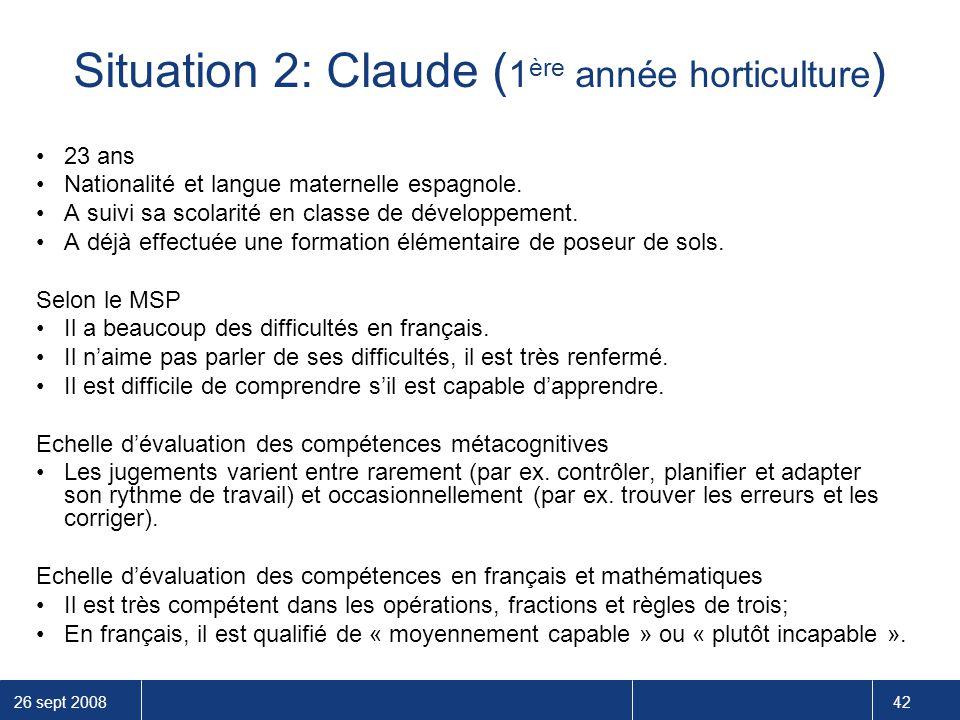 26 sept 2008 42 Situation 2: Claude ( 1 ère année horticulture ) 23 ans Nationalité et langue maternelle espagnole. A suivi sa scolarité en classe de