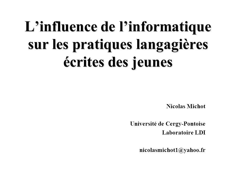 L'influence de l'informatique sur les pratiques langagières écrites des jeunes Nicolas Michot Université de Cergy-Pontoise Laboratoire LDI nicolasmichot1@yahoo.fr