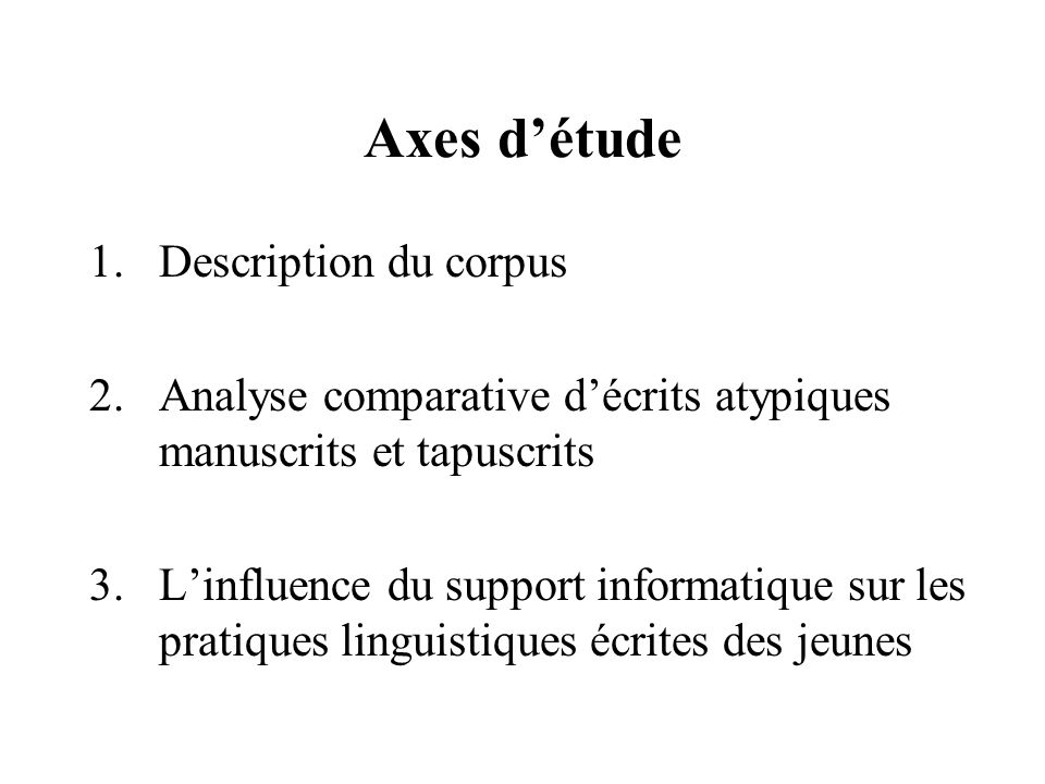 Axes d'étude 1.Description du corpus 2.Analyse comparative d'écrits atypiques manuscrits et tapuscrits 3.L'influence du support informatique sur les p
