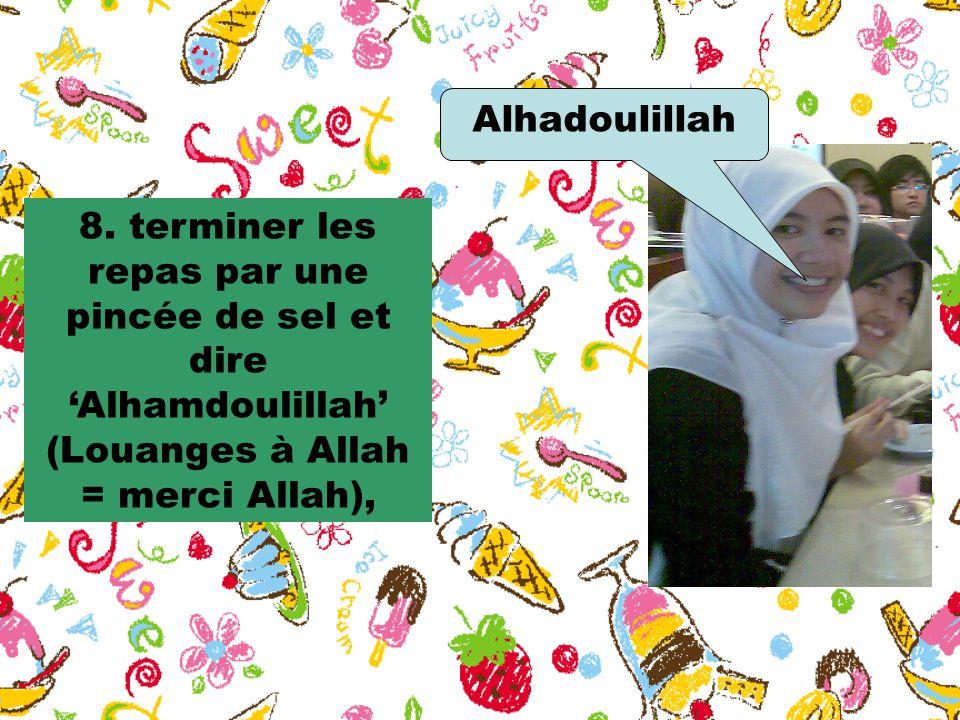 8. terminer les repas par une pincée de sel et dire 'Alhamdoulillah' (Louanges à Allah = merci Allah), Alhadoulillah