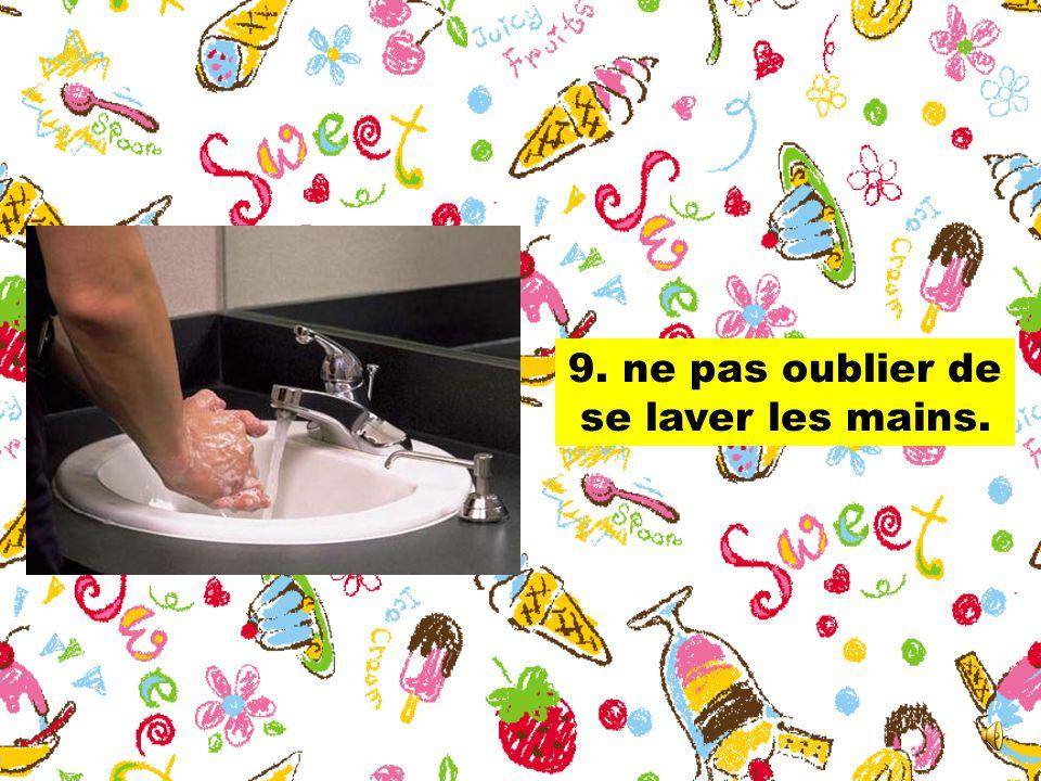 9. ne pas oublier de se laver les mains.