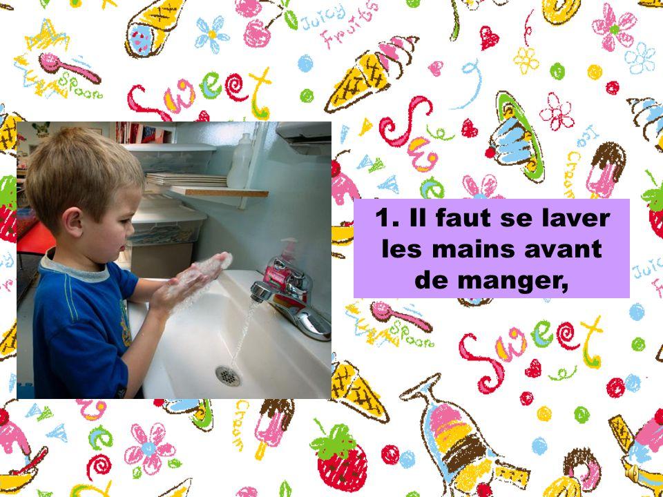 1. Il faut se laver les mains avant de manger,