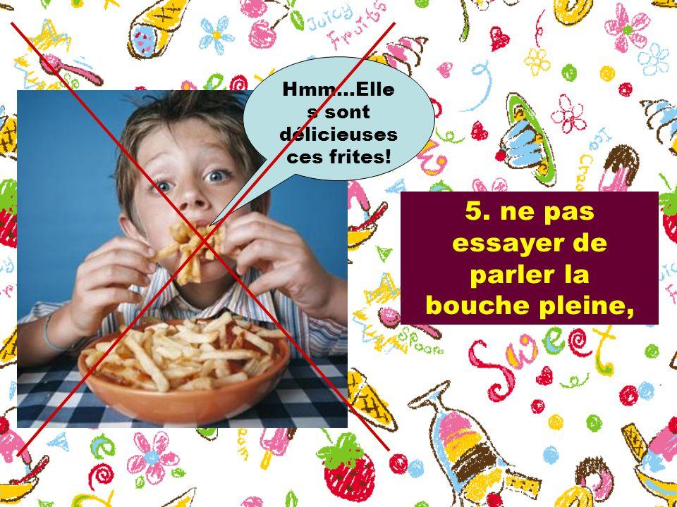 5. ne pas essayer de parler la bouche pleine, Hmm…Elle s sont délicieuses ces frites!