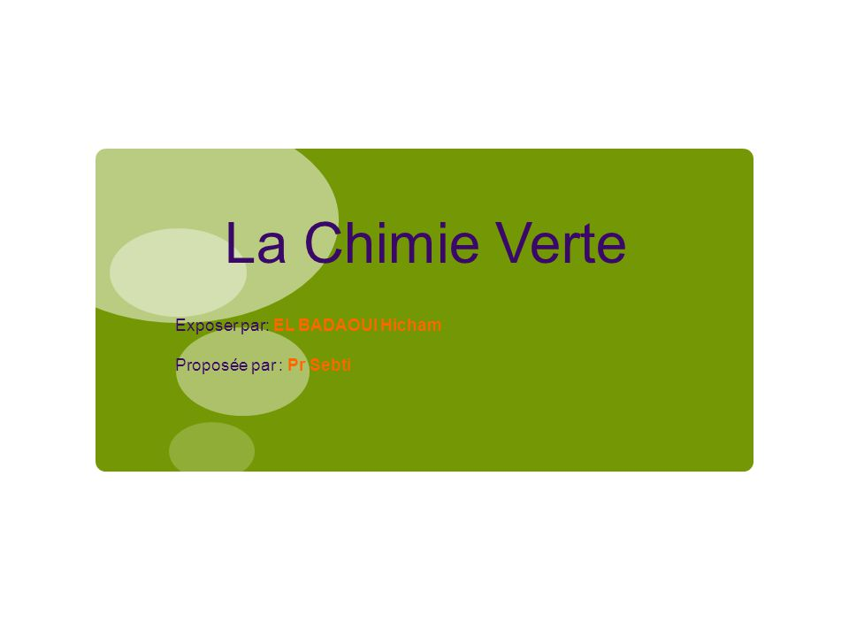 La Chimie Verte Exposer par: EL BADAOUI Hicham Proposée par : Pr Sebti