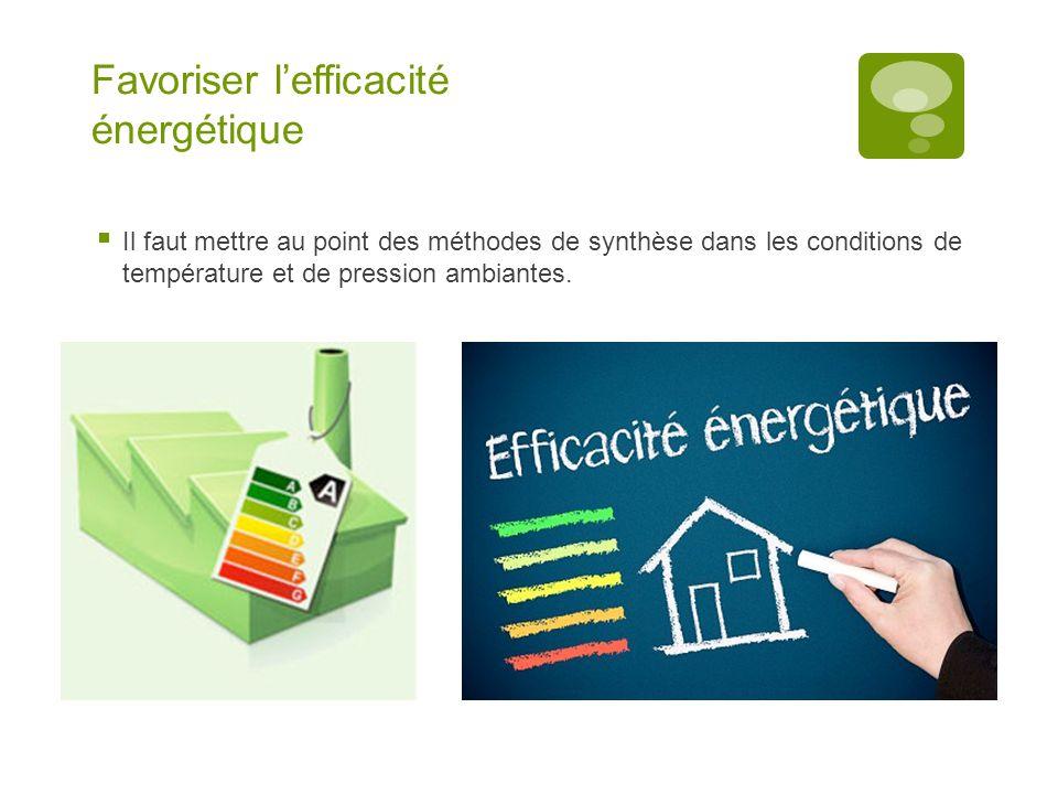 Favoriser l'efficacité énergétique  Il faut mettre au point des méthodes de synthèse dans les conditions de température et de pression ambiantes.