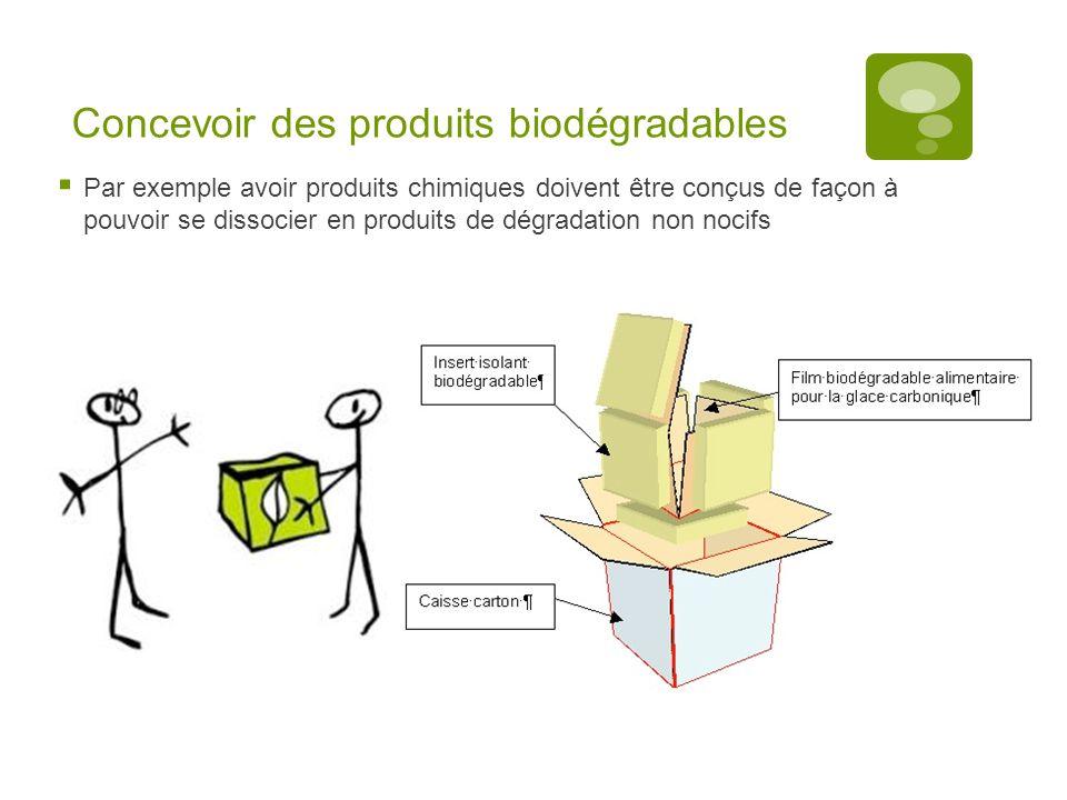 Concevoir des produits biodégradables  Par exemple avoir produits chimiques doivent être conçus de façon à pouvoir se dissocier en produits de dégradation non nocifs