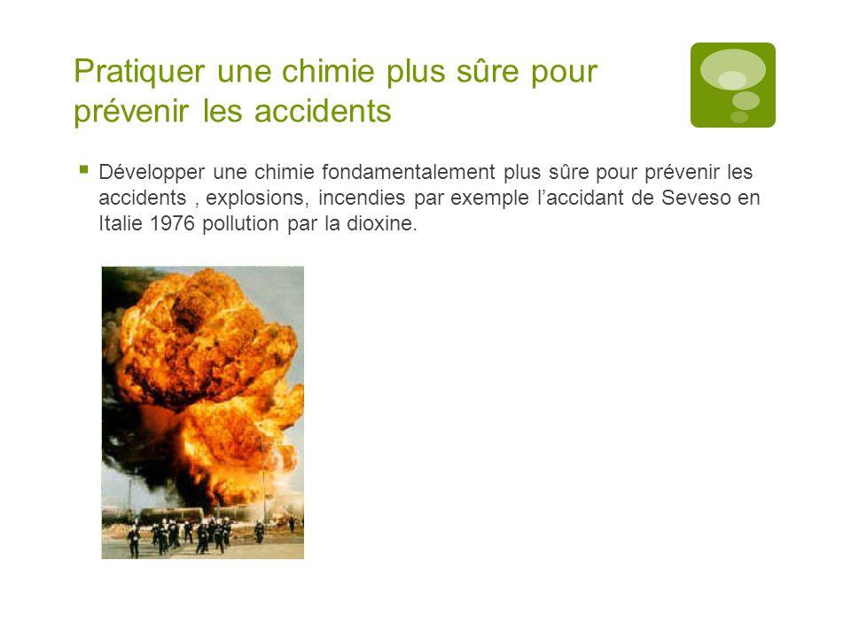 Pratiquer une chimie plus sûre pour prévenir les accidents  Développer une chimie fondamentalement plus sûre pour prévenir les accidents, explosions, incendies par exemple l'accidant de Seveso en Italie 1976 pollution par la dioxine.