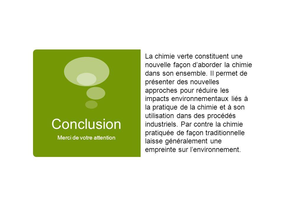Conclusion Merci de votre attention La chimie verte constituent une nouvelle façon d'aborder la chimie dans son ensemble. Il permet de présenter des n