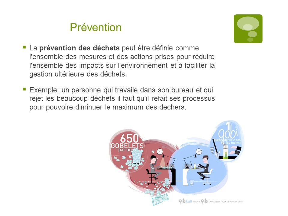 Prévention  La prévention des déchets peut être définie comme l ensemble des mesures et des actions prises pour réduire l ensemble des impacts sur l environnement et à faciliter la gestion ultérieure des déchets.