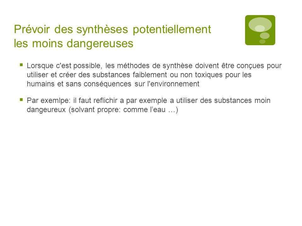 Prévoir des synthèses potentiellement les moins dangereuses  Lorsque c'est possible, les méthodes de synthèse doivent être conçues pour utiliser et c