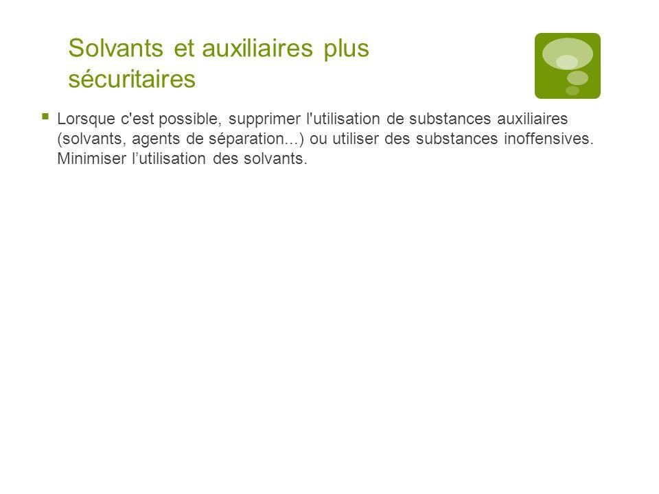 Solvants et auxiliaires plus sécuritaires  Lorsque c'est possible, supprimer l'utilisation de substances auxiliaires (solvants, agents de séparation.