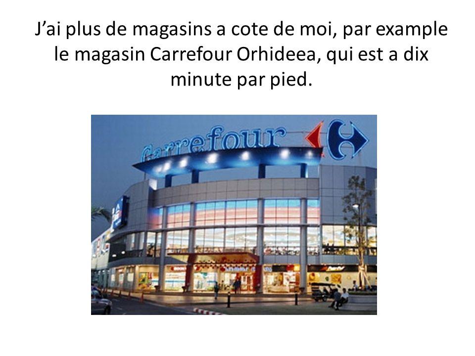 J'ai plus de magasins a cote de moi, par example le magasin Carrefour Orhideea, qui est a dix minute par pied.